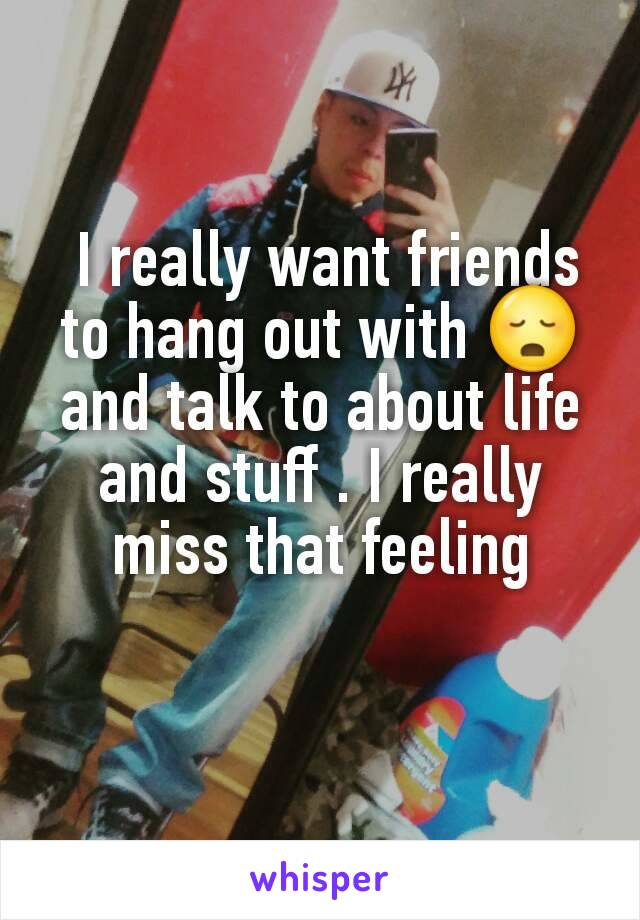 I really want friends to hang out with 😳 and talk to about life and stuff . I really miss that feeling