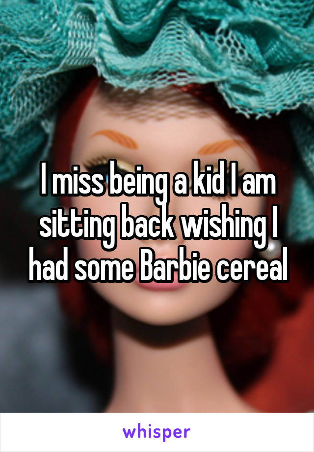 I miss being a kid I am sitting back wishing I had some Barbie cereal