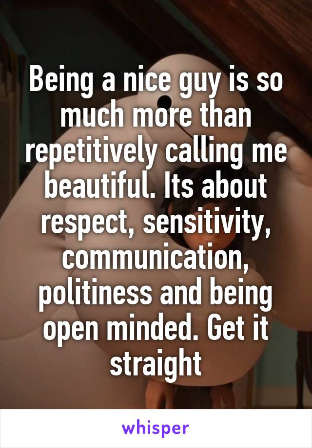 Being a nice guy is so much more than repetitively calling me beautiful. Its about respect, sensitivity, communication, politiness and being open minded. Get it straight