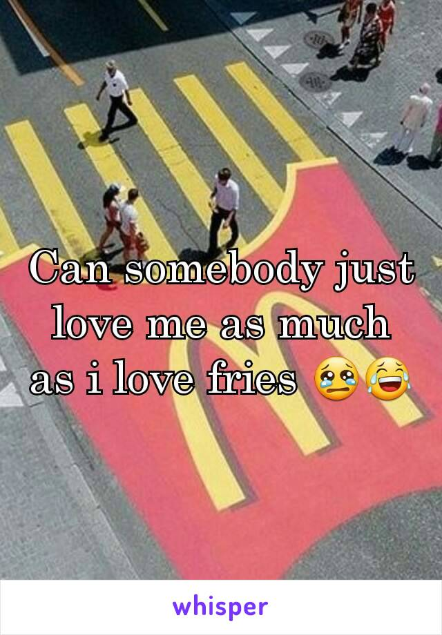Can somebody just love me as much as i love fries 😢😂