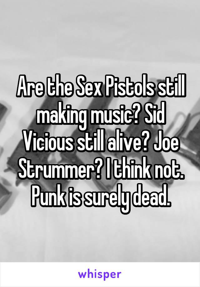 Are the Sex Pistols still making music? Sid Vicious still alive? Joe Strummer? I think not. Punk is surely dead.