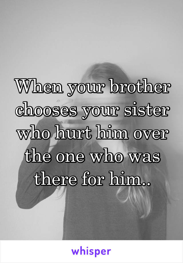 When your brother chooses your sister who hurt him over the one who was there for him..