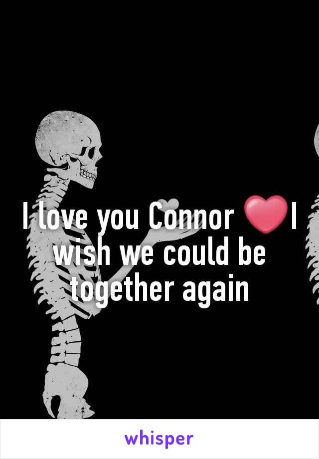 I love you Connor ❤I wish we could be together again
