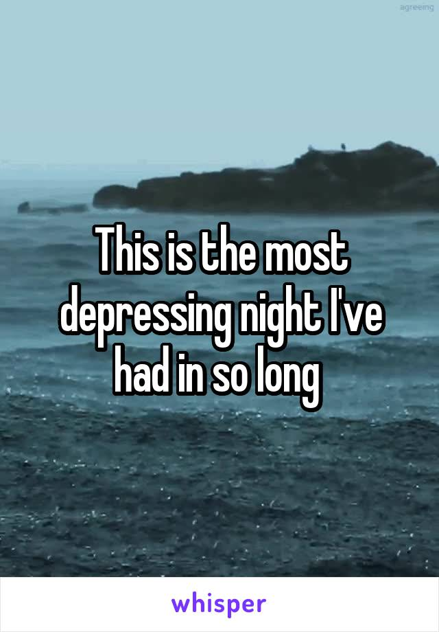 This is the most depressing night I've had in so long