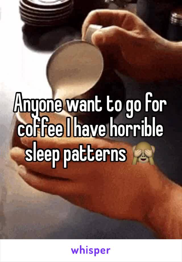 Anyone want to go for coffee I have horrible sleep patterns 🙈