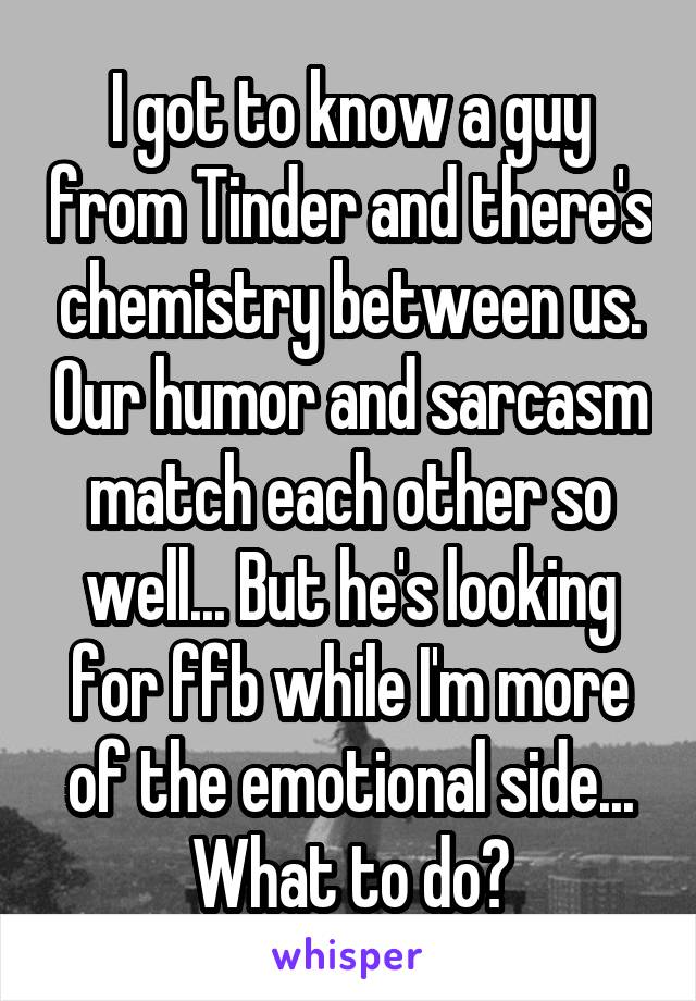 I got to know a guy from Tinder and there's chemistry between us. Our humor and sarcasm match each other so well... But he's looking for ffb while I'm more of the emotional side... What to do?