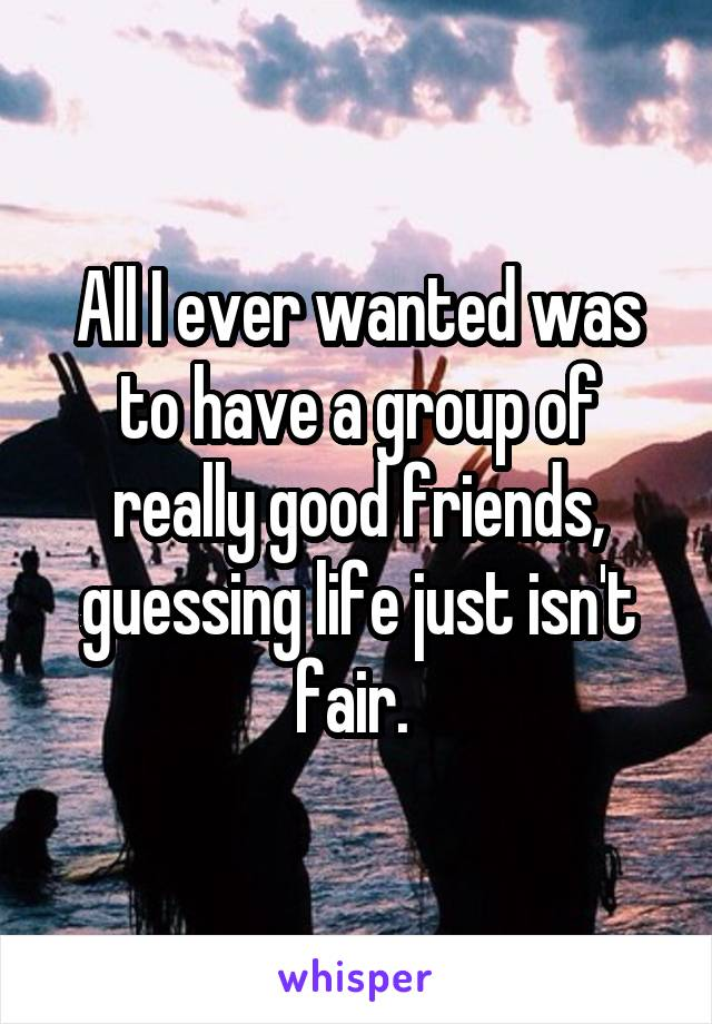 All I ever wanted was to have a group of really good friends, guessing life just isn't fair.