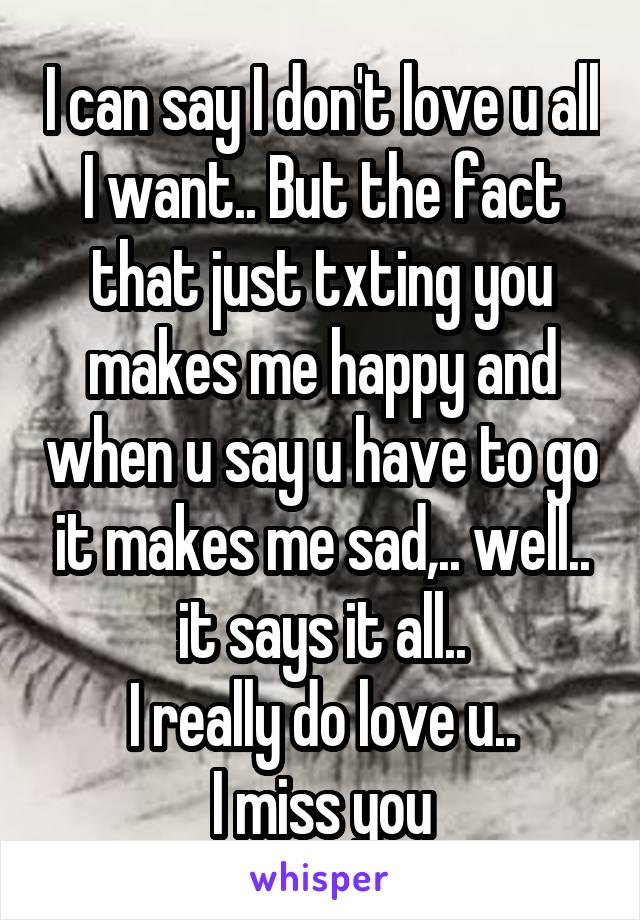 I can say I don't love u all I want.. But the fact that just txting you makes me happy and when u say u have to go it makes me sad,.. well.. it says it all.. I really do love u.. I miss you