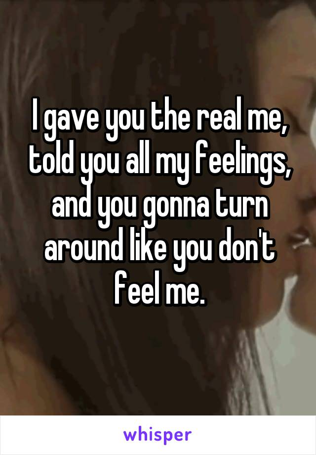 I gave you the real me, told you all my feelings, and you gonna turn around like you don't feel me.