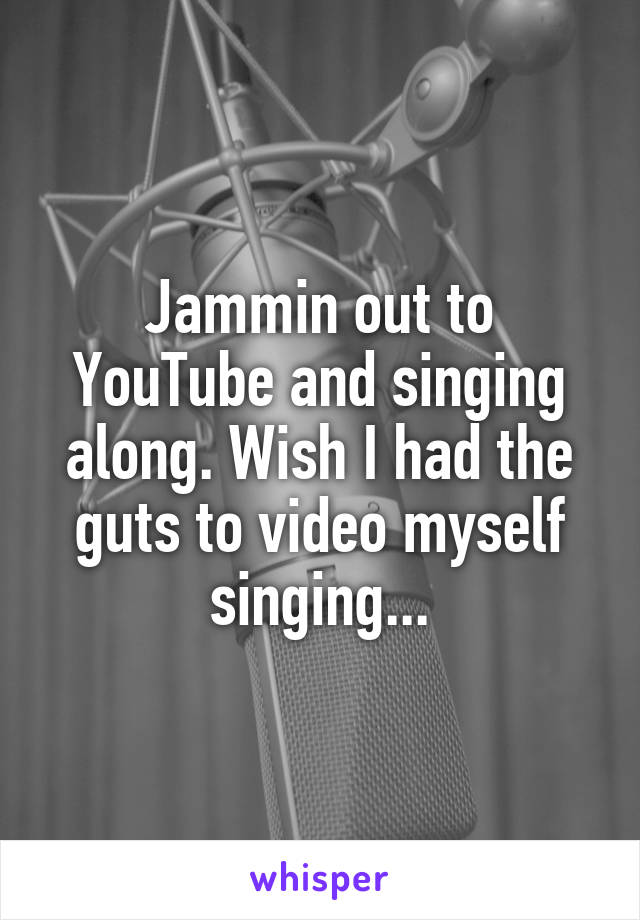 Jammin out to YouTube and singing along. Wish I had the guts to video myself singing...