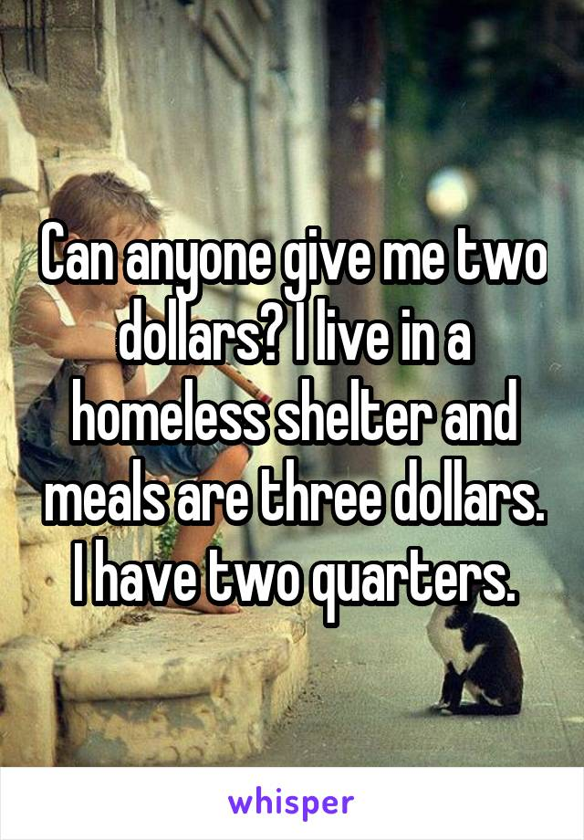 Can anyone give me two dollars? I live in a homeless shelter and meals are three dollars. I have two quarters.
