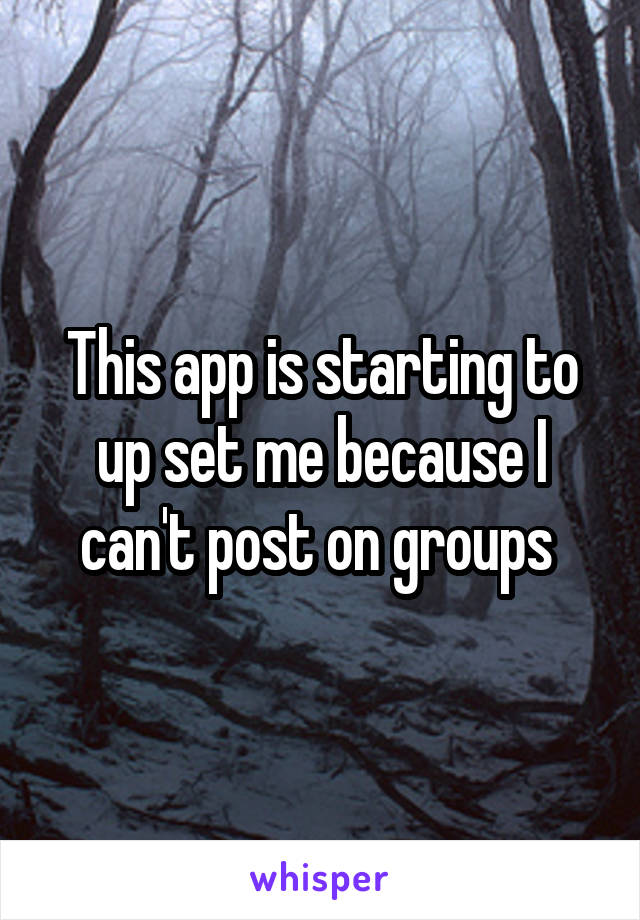 This app is starting to up set me because I can't post on groups