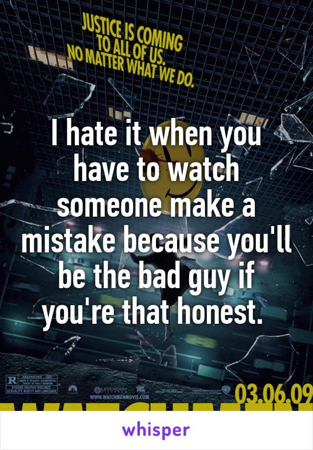 I hate it when you have to watch someone make a mistake because you'll be the bad guy if you're that honest.