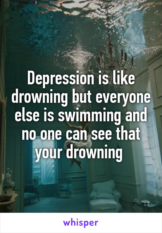 Depression is like drowning but everyone else is swimming and no one can see that your drowning
