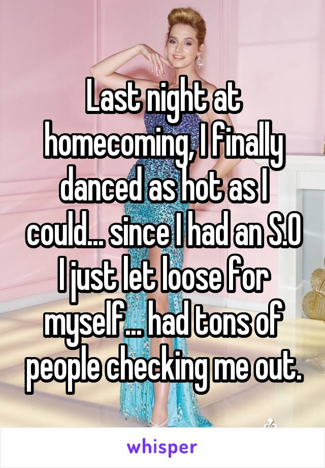 Last night at homecoming, I finally danced as hot as I could... since I had an S.O I just let loose for myself... had tons of people checking me out.