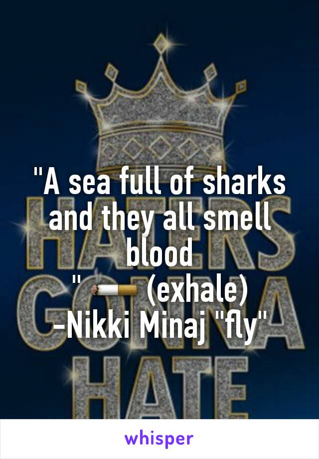 """""""A sea full of sharks and they all smell blood """" 🚬 (exhale) -Nikki Minaj """"fly"""""""