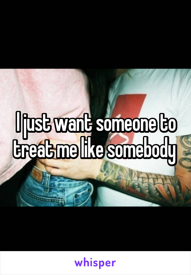 I just want someone to treat me like somebody