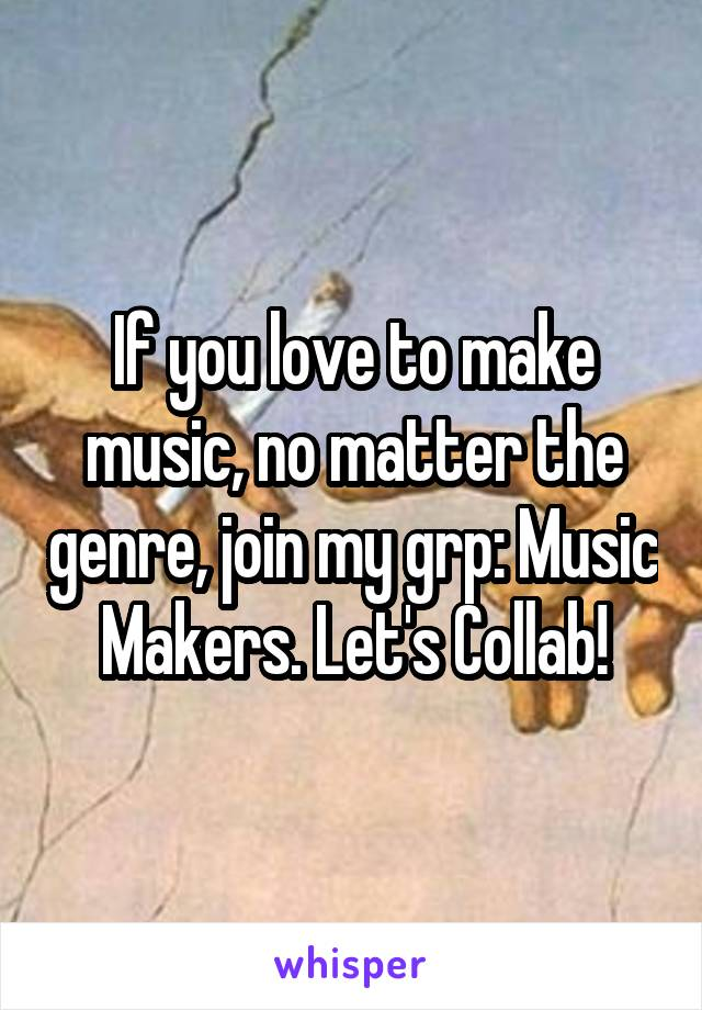 If you love to make music, no matter the genre, join my grp: Music Makers. Let's Collab!
