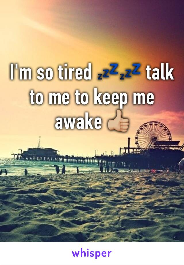 I'm so tired 💤💤 talk to me to keep me awake 👍🏼