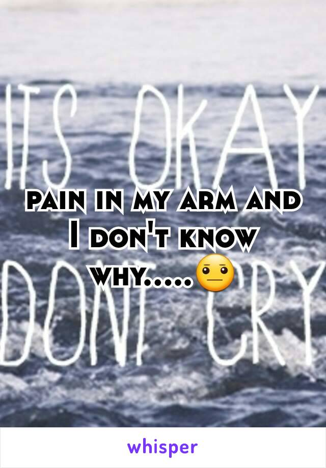 pain in my arm and I don't know why.....😐