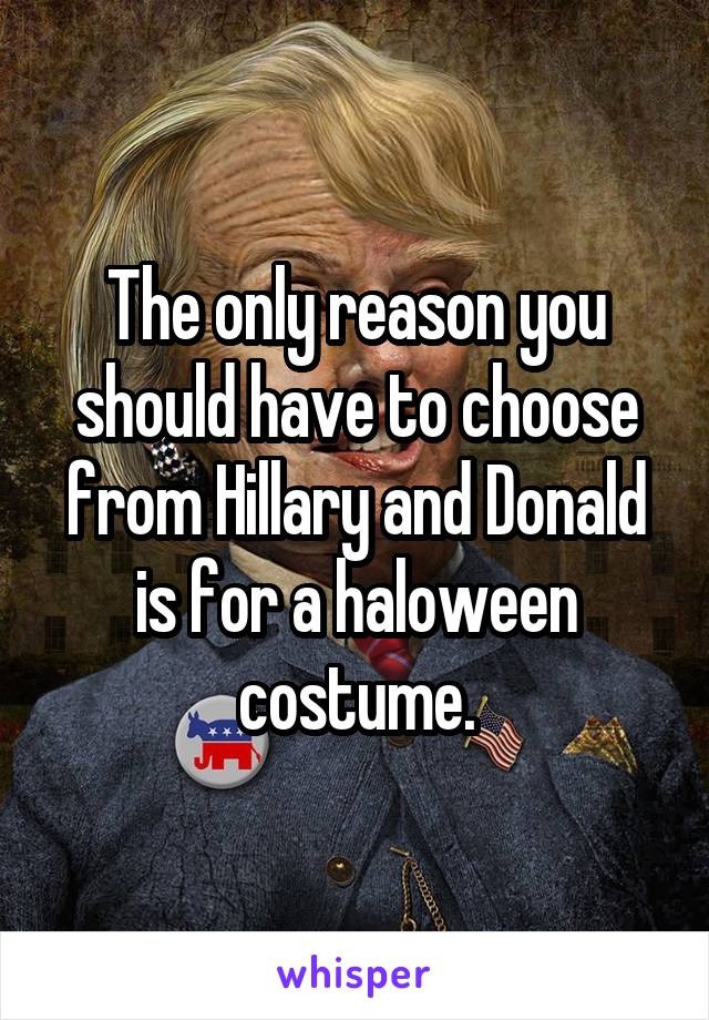 The only reason you should have to choose from Hillary and Donald is for a haloween costume.