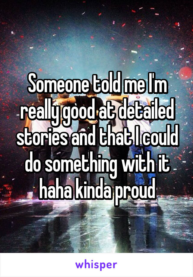 Someone told me I'm really good at detailed stories and that I could do something with it haha kinda proud