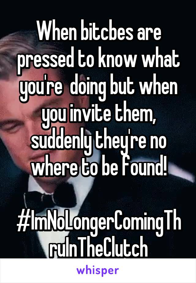 When bitcbes are pressed to know what you're  doing but when you invite them, suddenly they're no where to be found!  #ImNoLongerComingThruInTheClutch