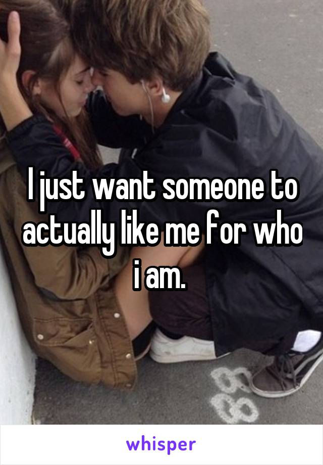 I just want someone to actually like me for who i am.