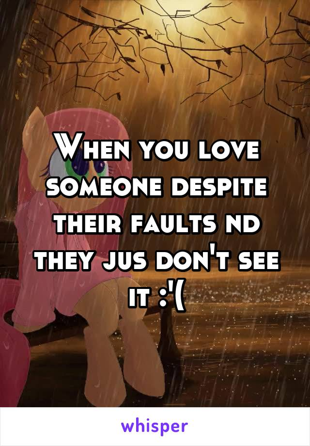 When you love someone despite their faults nd they jus don't see it :'(