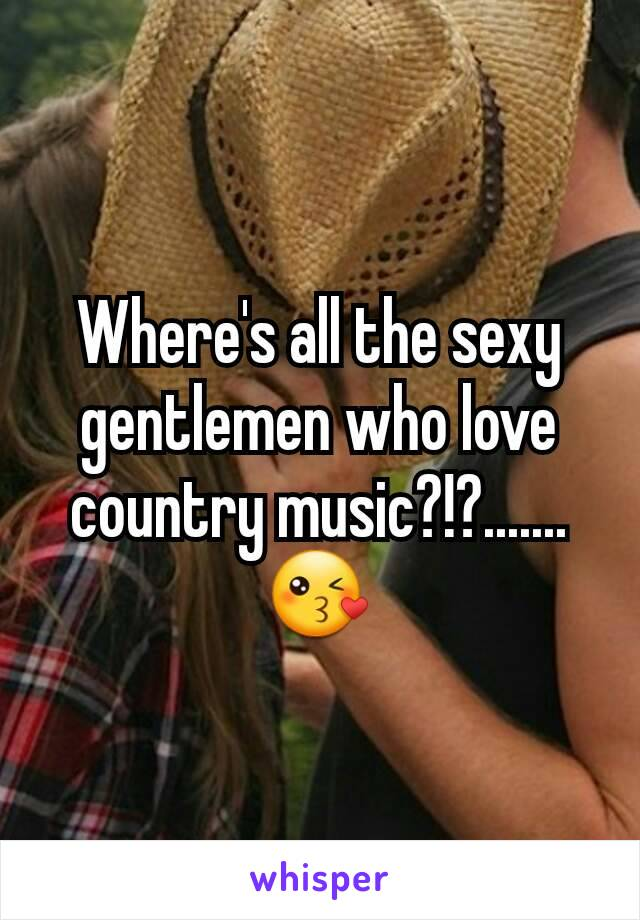 Where's all the sexy gentlemen who love country music?!?.......😘