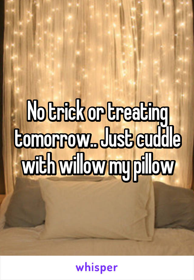 No trick or treating tomorrow.. Just cuddle with willow my pillow