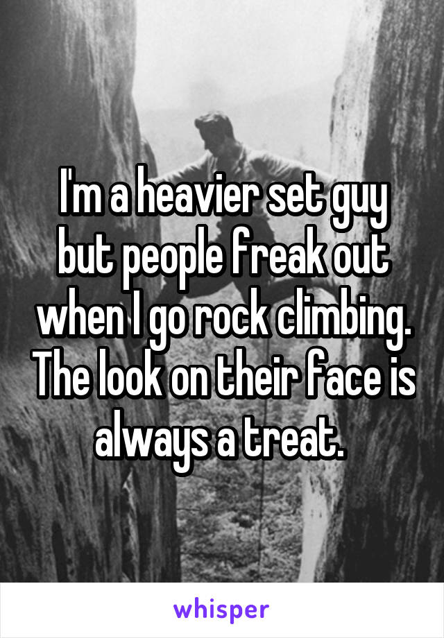 I'm a heavier set guy but people freak out when I go rock climbing. The look on their face is always a treat.