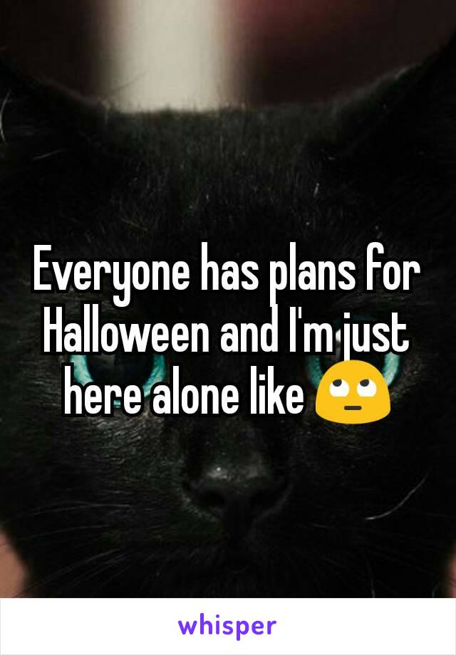 Everyone has plans for Halloween and I'm just here alone like 🙄
