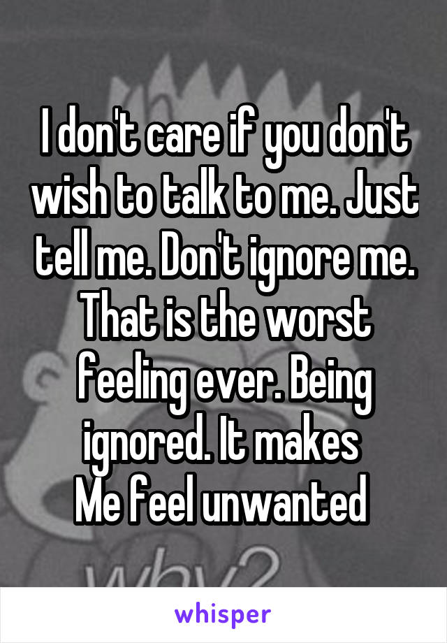 I don't care if you don't wish to talk to me. Just tell me. Don't ignore me. That is the worst feeling ever. Being ignored. It makes  Me feel unwanted