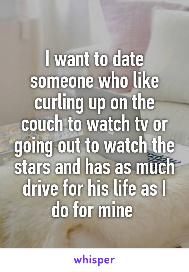 I want to date someone who like curling up on the couch to watch tv or going out to watch the stars and has as much drive for his life as I do for mine