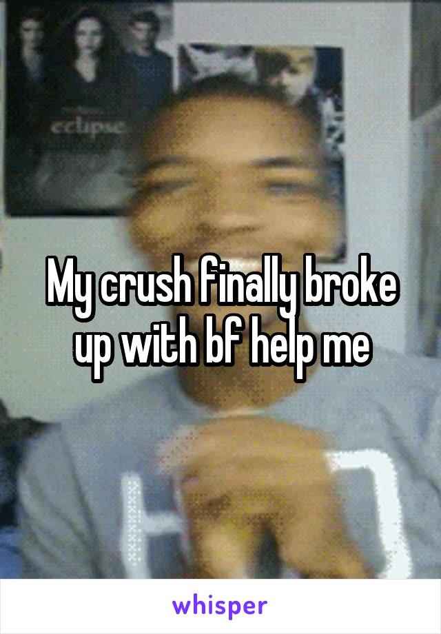 My crush finally broke up with bf help me