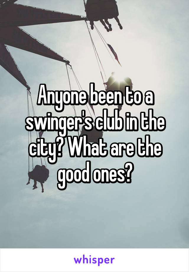 Anyone been to a swinger's club in the city? What are the good ones?