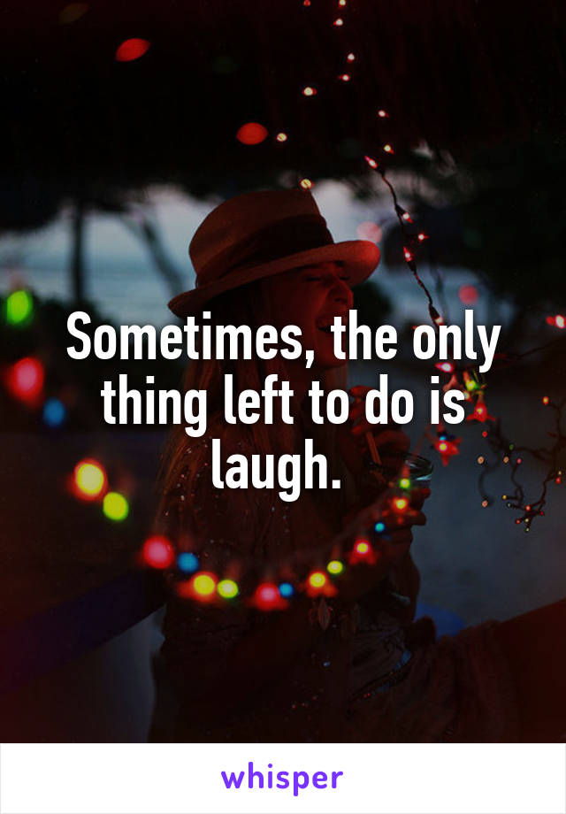 Sometimes, the only thing left to do is laugh.