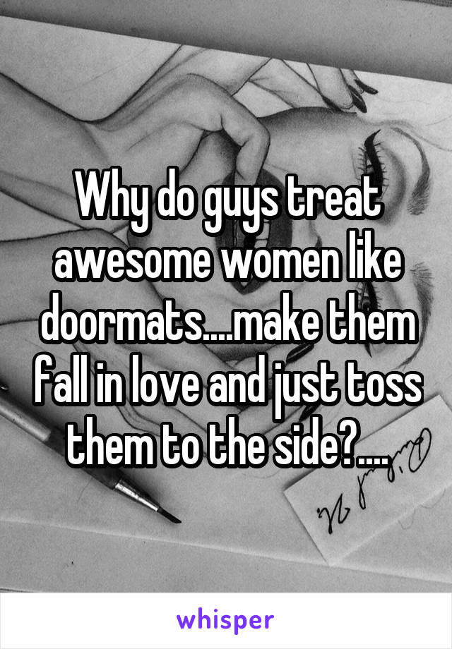 Why do guys treat awesome women like doormats....make them fall in love and just toss them to the side?....