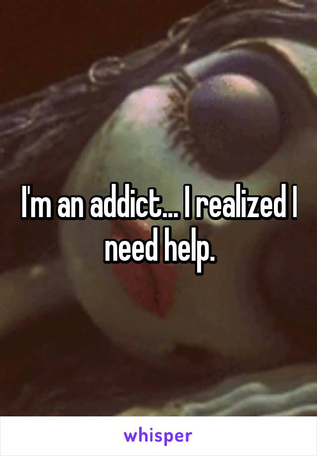 I'm an addict... I realized I  need help.