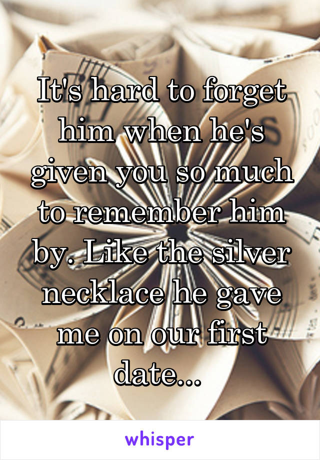 It's hard to forget him when he's given you so much to remember him by. Like the silver necklace he gave me on our first date...