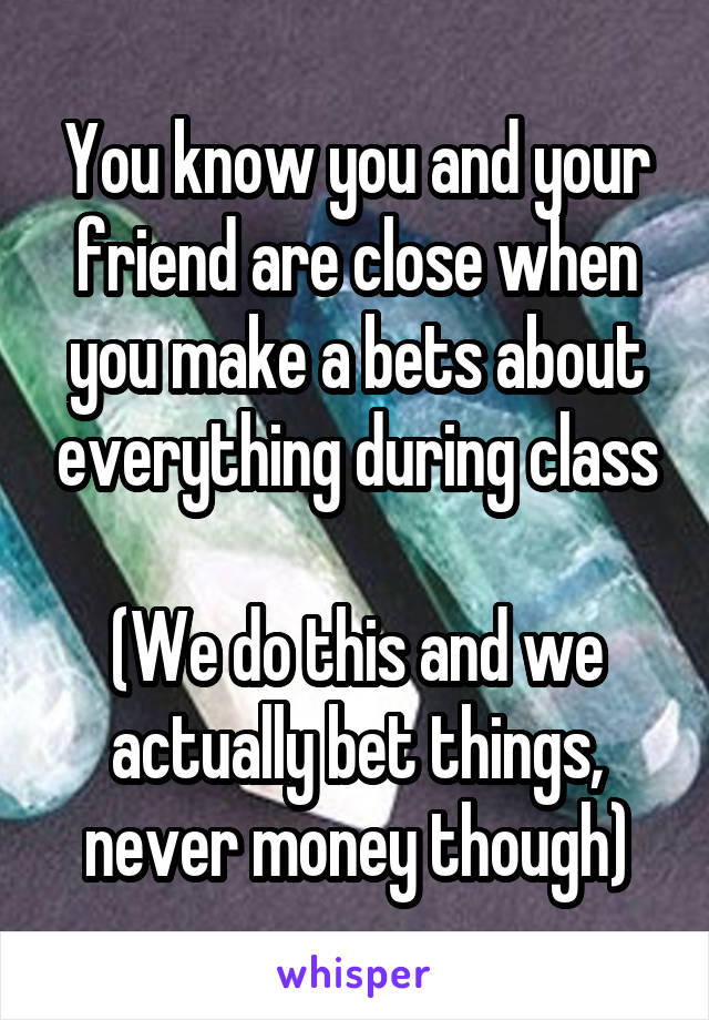 You know you and your friend are close when you make a bets about everything during class  (We do this and we actually bet things, never money though)