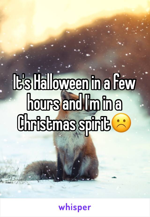 It's Halloween in a few hours and I'm in a Christmas spirit☹️