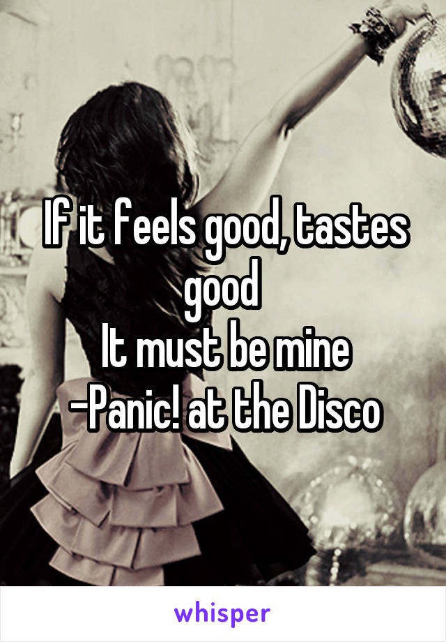 If it feels good, tastes good  It must be mine -Panic! at the Disco