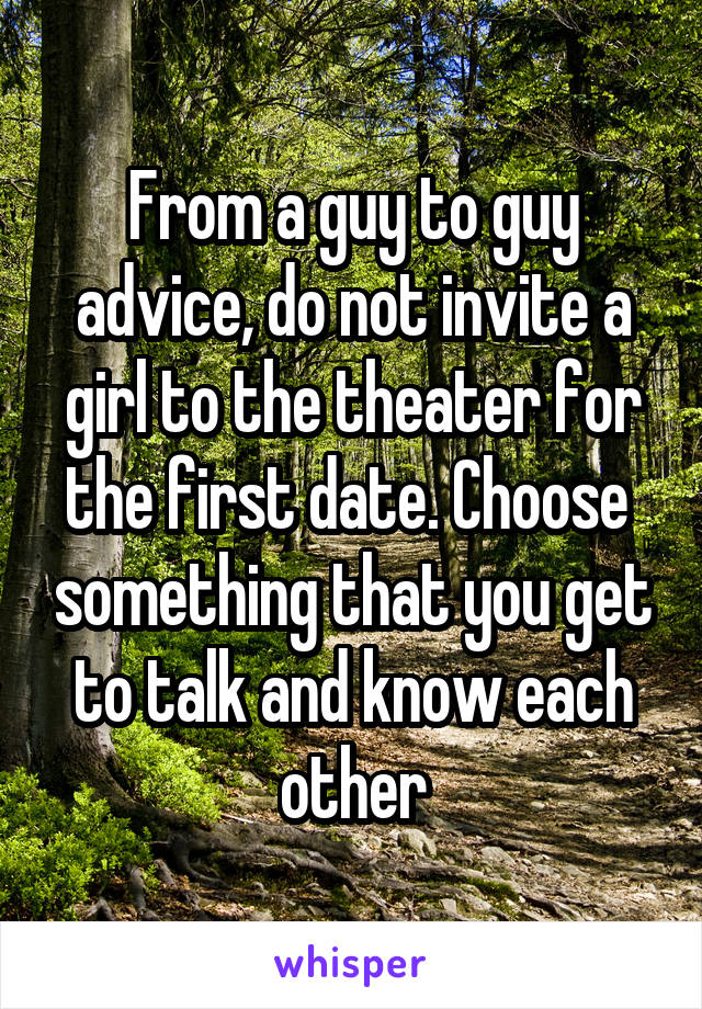 From a guy to guy advice, do not invite a girl to the theater for the first date. Choose  something that you get to talk and know each other