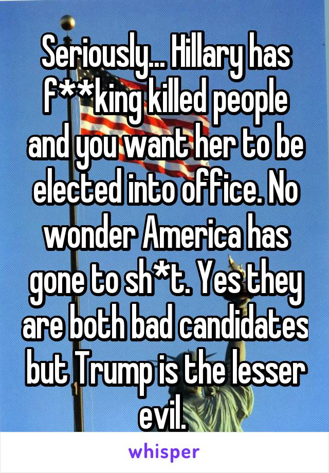 Seriously... Hillary has f**king killed people and you want her to be elected into office. No wonder America has gone to sh*t. Yes they are both bad candidates but Trump is the lesser evil.