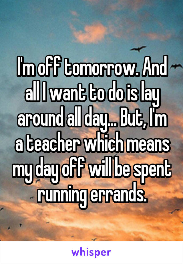I'm off tomorrow. And all I want to do is lay around all day... But, I'm a teacher which means my day off will be spent running errands.