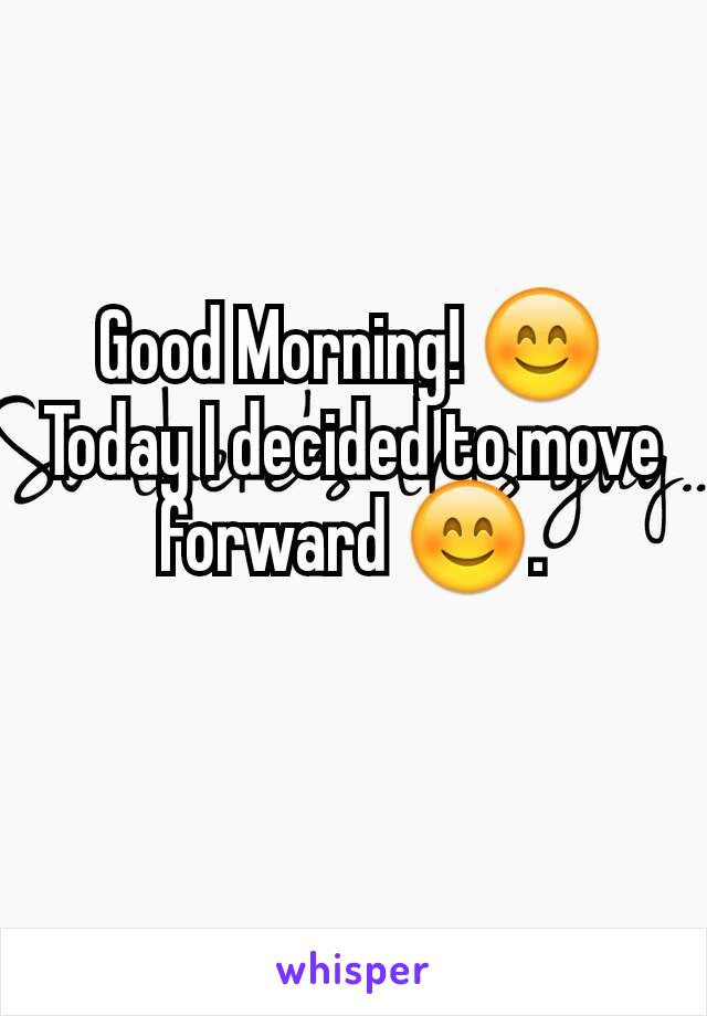 Good Morning! 😊 Today I decided to move forward 😊.