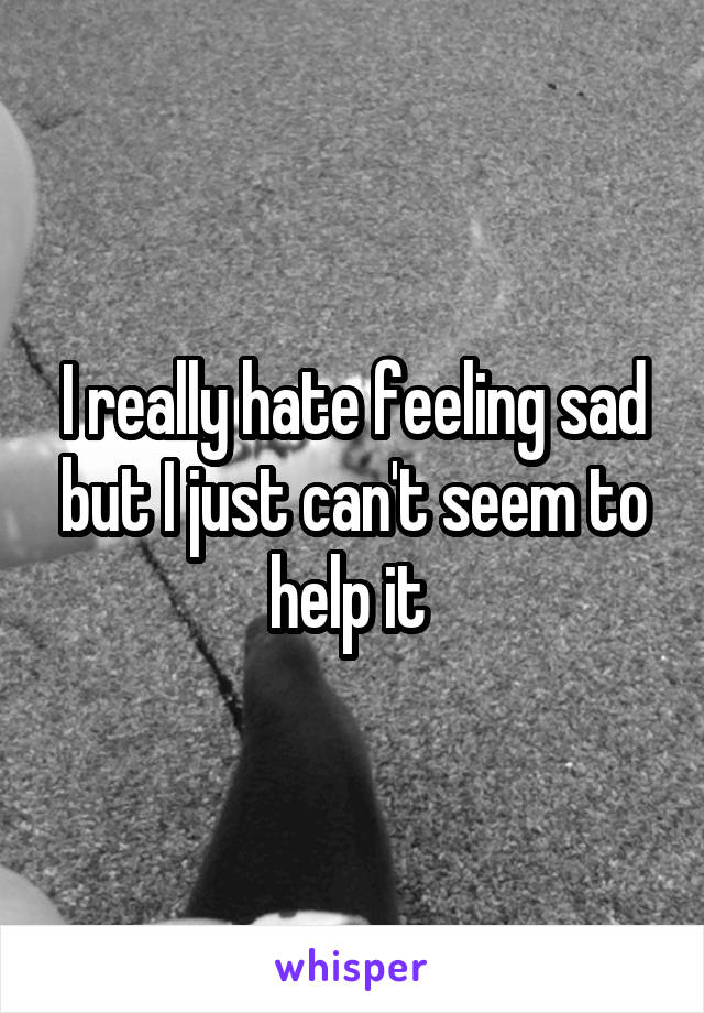I really hate feeling sad but I just can't seem to help it