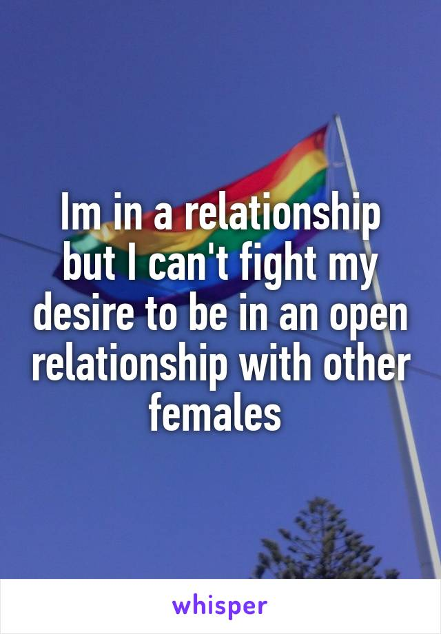 Im in a relationship but I can't fight my desire to be in an open relationship with other females